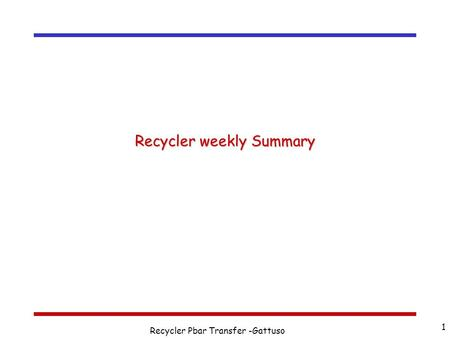 Recycler Pbar Transfer -Gattuso 1 Recycler weekly Summary This presentation will probably involve audience discussion, which will create action items.