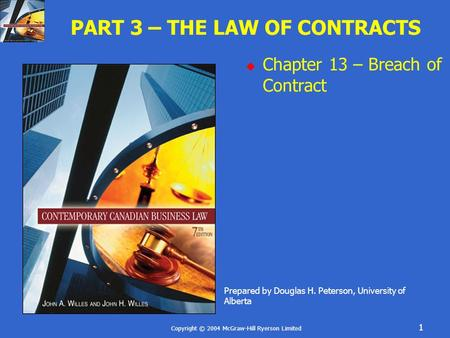 Copyright © 2004 McGraw-Hill Ryerson Limited 1 PART 3 – THE LAW OF CONTRACTS  Chapter 13 – Breach of Contract Prepared by Douglas H. Peterson, University.