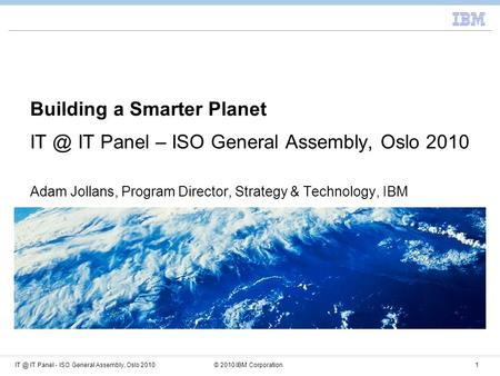 IT Panel - ISO General Assembly, Oslo 2010© 2010 IBM Corporation1 Building a Smarter Planet IT Panel – ISO General Assembly, Oslo 2010 Adam Jollans,