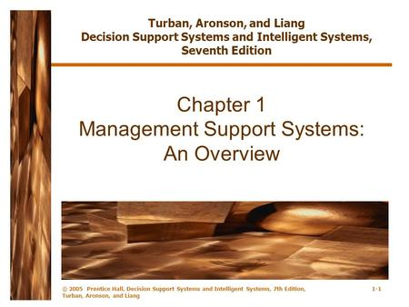 © 2005 Prentice Hall, Decision Support Systems and Intelligent Systems, 7th Edition, Turban, Aronson, and Liang 1-1 Chapter 1 Management Support Systems: