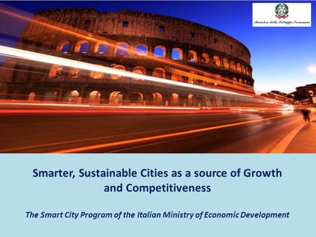 Smarter, Sustainable Cities as a source of Growth and Competitiveness The Smart City Program of the Italian Ministry of Economic Development.