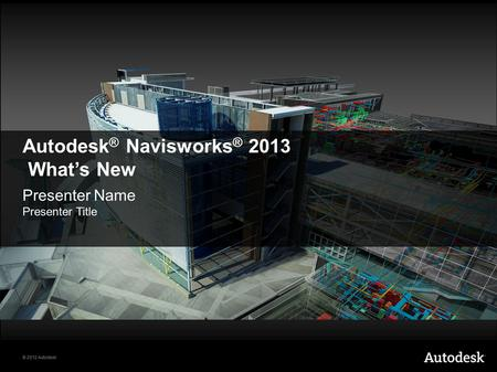 © 2012 Autodesk Autodesk ® Navisworks ® 2013 What's New Presenter Name Presenter Title.