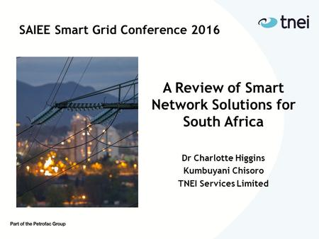 SAIEE Smart Grid Conference 2016 A Review of Smart Network Solutions for South Africa Dr Charlotte Higgins Kumbuyani Chisoro TNEI Services Limited.