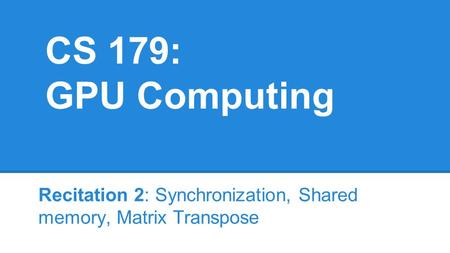 CS 179: GPU Computing Recitation 2: Synchronization, Shared memory, Matrix Transpose.