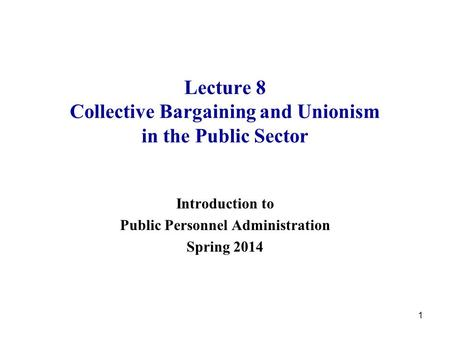 1 Lecture 8 Collective Bargaining and Unionism in the Public Sector Introduction to Public Personnel Administration Spring 2014.