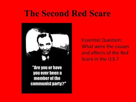 The Second Red Scare Essential Question: What were the causes and effects of the Red Scare in the U.S.?