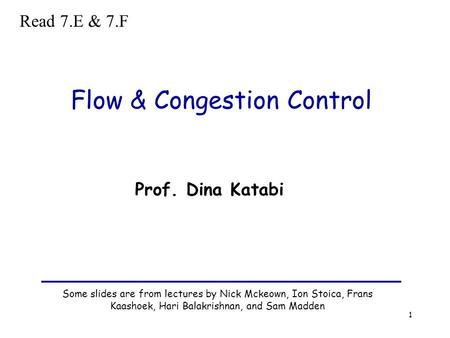 1 Flow & Congestion Control Some slides are from lectures by Nick Mckeown, Ion Stoica, Frans Kaashoek, Hari Balakrishnan, and Sam Madden Prof. Dina Katabi.