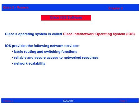 Cisco 2 - Routers Perrine. J Page 16/26/2016 Chapter 2 Cisco IOS Software Cisco's operating system is called Cisco Internetwork Operating System (IOS)