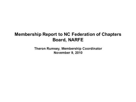 Membership Report to NC Federation of Chapters Board, NARFE Theron Rumsey, Membership Coordinator November 9, 2010.