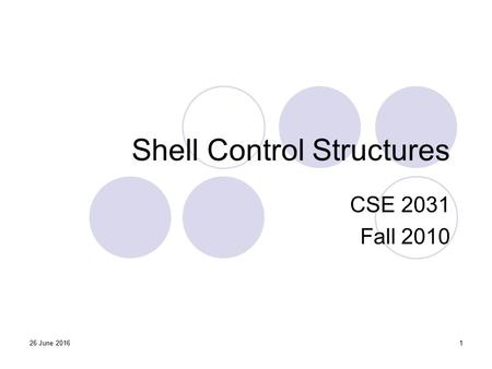 Shell Control Structures CSE 2031 Fall 2010 126 June 2016.