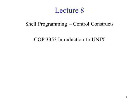 1 Lecture 8 Shell Programming – Control Constructs COP 3353 Introduction to UNIX.