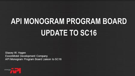 API SPEC Q2 FOR AUDITING API MONOGRAM PROGRAM BOARD UPDATE TO SC16 Stacey W. Hagen ExxonMobil Development Company API Monogram Program Board Liaison to.