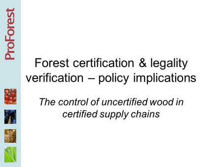 Forest certification & legality verification – policy implications The control of uncertified wood in certified supply chains.