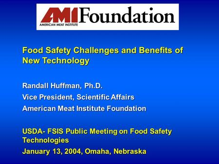 Food Safety Challenges and Benefits of New Technology Randall Huffman, Ph.D. Vice President, Scientific Affairs American Meat Institute Foundation USDA-