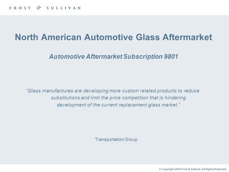 © Copyright 2004 Frost & Sullivan. All Rights Reserved. North American Automotive Glass Aftermarket Automotive Aftermarket Subscription 9801 Transportation.