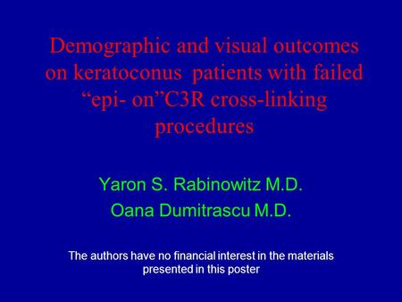 "Demographic and visual outcomes on keratoconus patients with failed ""epi- on""C3R cross-linking procedures Yaron S. Rabinowitz M.D. Oana Dumitrascu M.D."