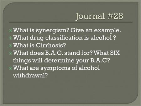  What is synergism? Give an example.  What drug classification is alcohol ?  What is Cirrhosis?  What does B.A.C. stand for? What SIX things will determine.