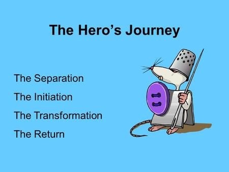 The Hero's Journey The Separation The Initiation The Transformation The Return.