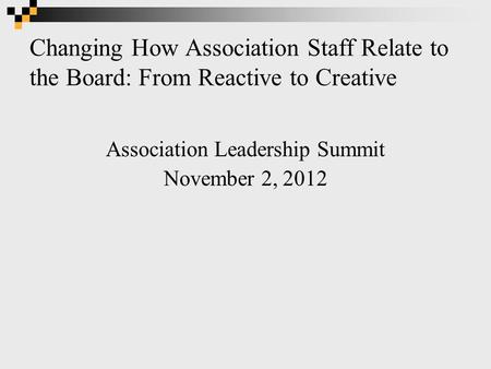 Changing How Association Staff Relate to the Board: From Reactive to Creative Association Leadership Summit November 2, 2012.