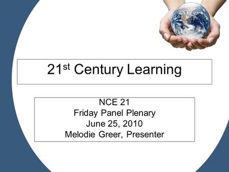 21 st Century Learning NCE 21 Friday Panel Plenary June 25, 2010 Melodie Greer, Presenter.