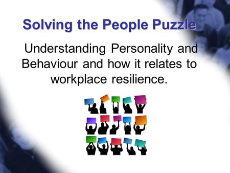 Solving the People Puzzle Solving the People Puzzle Understanding Personality and Behaviour and how it relates to workplace resilience.