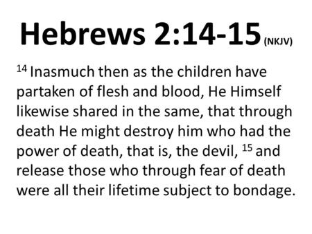 Hebrews 2:14-15 (NKJV) 14 Inasmuch then as the children have partaken of flesh and blood, He Himself likewise shared in the same, that through death He.