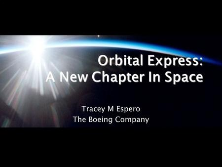 Orbital Express: A New Chapter In Space Tracey M Espero The Boeing Company.