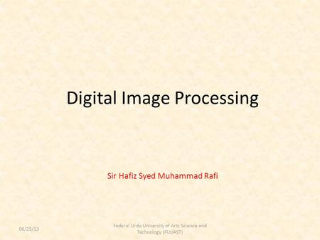 Digital Image Processing Sir Hafiz Syed Muhammad Rafi Federal <strong>Urdu</strong> University of Arts Science and Technology (FUUAST) 06/25/13.