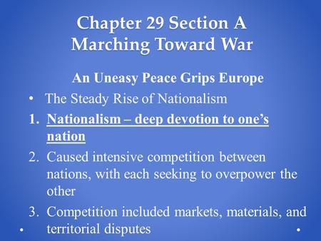 Chapter 29 Section A Marching Toward War An Uneasy Peace Grips Europe The Steady Rise of Nationalism 1.Nationalism – deep devotion to one's nation 2.Caused.