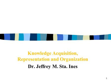 1 Knowledge Acquisition, Representation and Organization Dr. Jeffrey M. Sta. Ines.