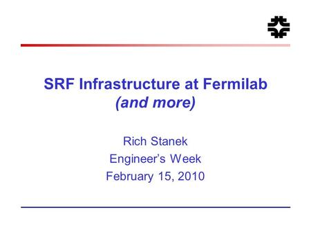 SRF Infrastructure at Fermilab (and more) Rich Stanek Engineer's Week February 15, 2010.