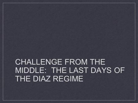 CHALLENGE FROM THE MIDDLE: THE LAST DAYS OF THE DIAZ REGIME.
