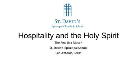 Hospitality and the Holy Spirit The Rev. Lisa Mason St. David's Episcopal School San Antonio, Texas.