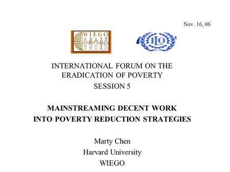 Nov. 16, 06 INTERNATIONAL FORUM ON THE ERADICATION OF POVERTY SESSION 5 MAINSTREAMING DECENT WORK INTO POVERTY REDUCTION STRATEGIES Marty Chen Harvard.
