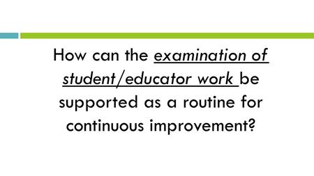 How can the examination of student/educator work be supported as a routine for continuous improvement?