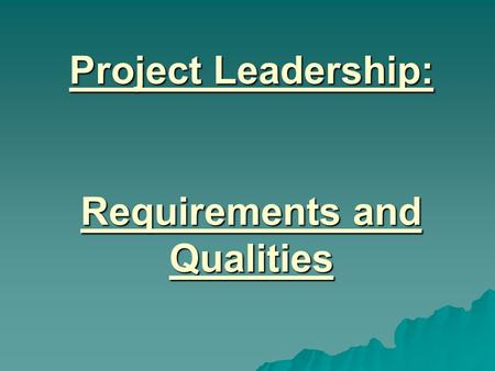 Project Leadership: Requirements and Qualities. In order for someone to successfully manage a project they need to have certain personal qualities and.