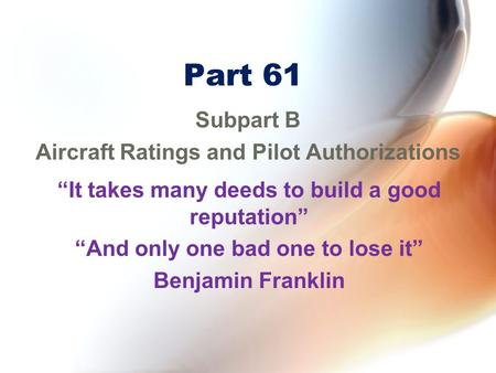 "Part 61 Subpart B Aircraft Ratings and Pilot Authorizations ""It takes many deeds to build a good reputation"" ""And only one bad one to lose it"" Benjamin."