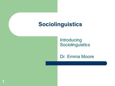 1 Sociolinguistics Introducing Sociolinguistics Dr. Emma Moore.