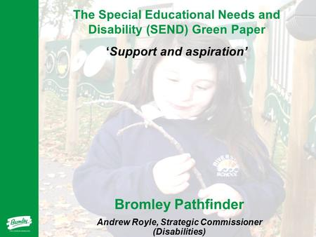 The Special Educational Needs and Disability (SEND) Green Paper 'Support and aspiration' Bromley Pathfinder Andrew Royle, Strategic Commissioner (Disabilities)