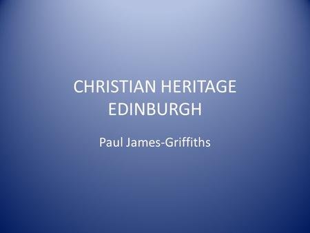 CHRISTIAN HERITAGE EDINBURGH Paul James-Griffiths.