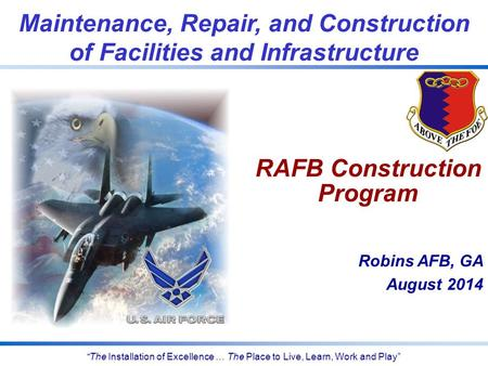 """The Installation of Excellence … The Place to Live, Learn, Work and Play"" Robins AFB, GA August 2014 Maintenance, Repair, and Construction of Facilities."