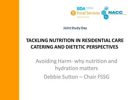 TACKLING NUTRITION IN RESIDENTIAL CARE CATERING AND DIETETIC PERSPECTIVES Joint Study Day Avoiding Harm- why nutrition and hydration matters Debbie Sutton.