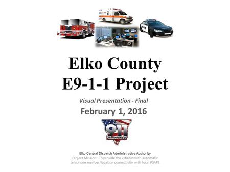 Elko County E9-1-1 Project Visual Presentation - Final February 1, 2016 Elko Central Dispatch Administrative Authority Project Mission: To provide the.