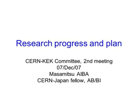 Research progress and plan CERN-KEK Committee, 2nd meeting 07/Dec/07 Masamitsu AIBA CERN-Japan fellow, AB/BI.