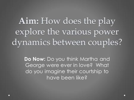 Aim: How does the play explore the various power dynamics between couples? Do Now: Do you think Martha and George were ever in love? What do you imagine.