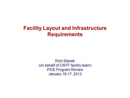 Facility Layout and Infrastructure Requirements Rich Stanek (on behalf of CMTF facility team) PXIE Program Review January 16-17, 2013.