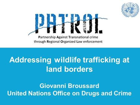 Addressing wildlife trafficking at land borders Giovanni Broussard United Nations Office on Drugs and Crime.
