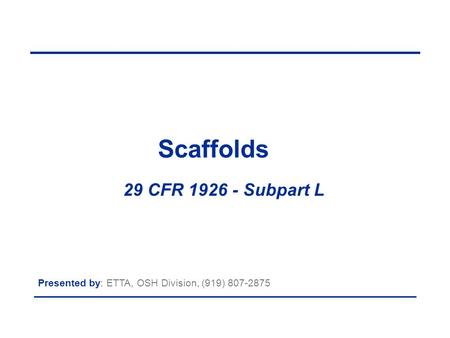 Scaffolds 29 CFR 1926 - Subpart L Presented by: ETTA, OSH Division, (919) 807-2875.
