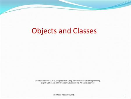 Dr. Majed Abdouli © 2015. Objects and Classes 1 Dr. Majed Abdouli © 2015, adapted from Liang, Introduction to Java Programming, Eighth Edition, (c) 2011.