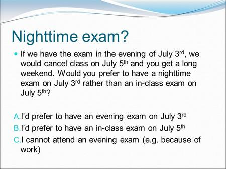 Nighttime exam? If we have the exam in the evening of July 3 rd, we would cancel class on July 5 th and you get a long weekend. Would you prefer to have.